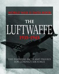 The Luftwaffe: The Essential Facts and Figures for Goring's Air Force by S. Mike Pavelec