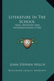 Literature in the School: Aims, Methods and Interpretations (1910) by John Stephen Welch