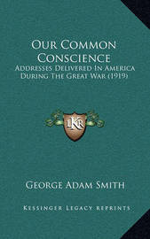 Our Common Conscience: Addresses Delivered in America During the Great War (1919) by George Adam Smith
