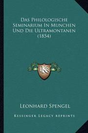 Das Philologische Seminarium in Munchen Und Die Ultramontanen (1854) by Leonhard Spengel