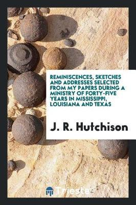 Reminiscences, Sketches and Addresses Selected from My Papers During a Ministry of Forty-Five Years in Mississippi, Louisiana and Texas by J R Hutchison image