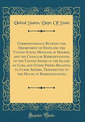 Correspondence Between the Department of State and the United States Minister at Madrid, and the Consular Representatives of the United States in the Island of Cuba, and Other Papers Relating to Cuban Affairs, Transmitted to the House of Representatives by United States State