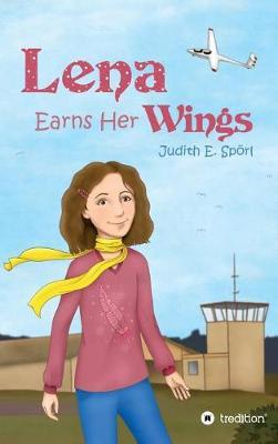 Lena Earns Her Wings by Judith E Sporl
