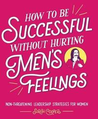How to Be Successful Without Hurting Men's Feelings by Sarah Cooper