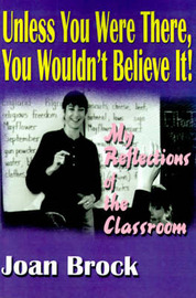 Unless You Were There, You Wouldn't Believe It!: My Reflections of the Classroom by Joan Brock image