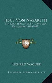 Jesus Von Nazareth: Ein Dichterischer Entwurf Aus Dem Jahre 1848 (1887) by Richard Wagner