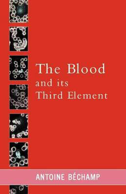 The Blood and Its Third Element by Antoine Bechamp