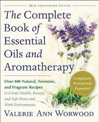 The Complete Book of Essential Oils and Aromatherapy, Revised and Expanded by Valerie Ann Worwood