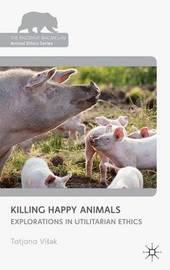 Killing Happy Animals: Explorations in Utilitarian Ethics by Tatjana Visak