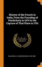 History of the French in India, from the Founding of Pondichery in 1674 to the Capture of That Place in 1761 by George Bruce Malleson