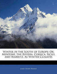 Winter in the South of Europe: Or, Mentone, the Riviera, Corsica, Sicily, and Biarritz, as Winter Climates by James Henry Bennet