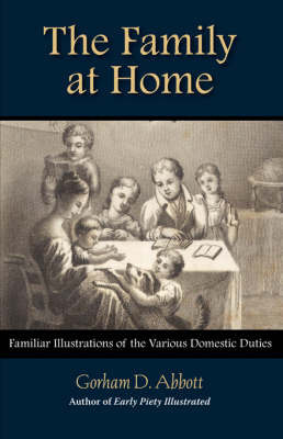 The Family at Home Familiar Illustrations of Domestic Duties by Gorham Abbott