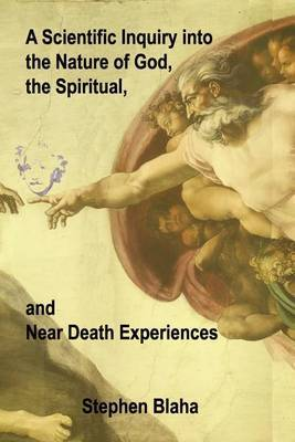 A Scientific Inquiry Into the Nature of God, the Spiritual, and Near Death Experiences by Stephen Blaha image