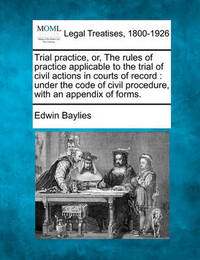 Trial Practice, Or, the Rules of Practice Applicable to the Trial of Civil Actions in Courts of Record by Edwin Baylies