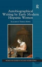 Autobiographical Writing by Early Modern Hispanic Women by Elizabeth Teresa Howe