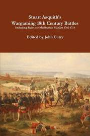 Stuart Asquith's Wargaming 18th Century Battles Including Rules for Marlburian Warfare 1702-1714 by John Curry