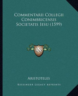 Commentarii Collegii Conimbricensis Societatis Iesu (1599) by * Aristotle