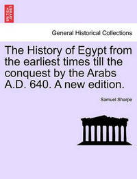 The History of Egypt from the Earliest Times Till the Conquest by the Arabs A.D. 640. a New Edition. by Samuel Sharpe