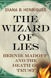 The Wizard of Lies: Bernie Madoff and the Death of Trust by Diana B. Henriques