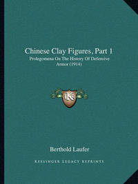Chinese Clay Figures, Part 1: Prolegomena on the History of Defensive Armor (1914) by Berthold Laufer