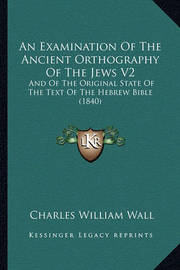 An Examination of the Ancient Orthography of the Jews V2: And of the Original State of the Text of the Hebrew Bible (1840) by Charles William Wall image