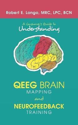 A Consumer'S Guide to Understanding Qeeg Brain Mapping and Neurofeedback Training by Robert E Longo
