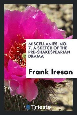 Miscellanies, No. 7. a Sketch of the Pre-Shakespearian Drama by Frank Ireson