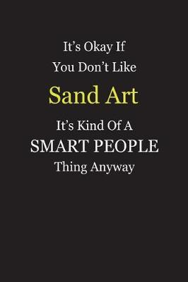 It's Okay If You Don't Like Sand Art It's Kind Of A Smart People Thing Anyway by Unixx Publishing