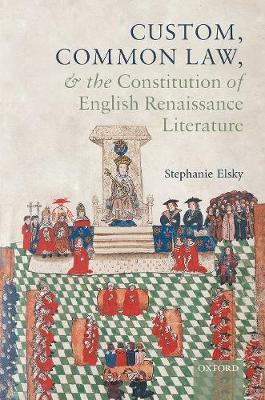 Custom, Common Law, and the Constitution of English Renaissance Literature by Stephanie Elsky