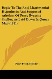 Reply To The Anti-Matrimonial Hypothesis And Supposed Atheism Of Percy Byssche Shelley, As Laid Down In Queen Mab (1821) by Percy Bysshe Shelley image