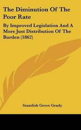 The Diminution of the Poor Rate: By Improved Legislation and a More Just Distribution of the Burden (1862) by Standish Grove Grady image