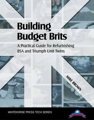 Building Budget Brits: A Practical Guide for Refurbishing BSA and Triumph Unit Twins by Mike Brown