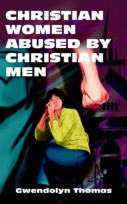 Christian Women Abused by Christian Men by Gwendolyn Thomas