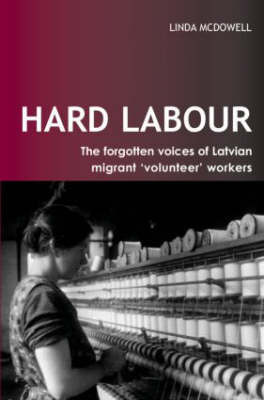 Hard Labour: The Forgotten Voices of Latvian Migrant 'Volunteer' Workers by Linda McDowell
