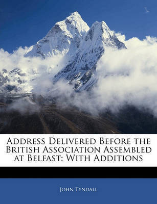 Address Delivered Before the British Association Assembled at Belfast: With Additions by John Tyndall