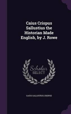 Caius Crispus Sallustius the Historian Made English, by J. Rowe by Gaius Sallustius Crispus image