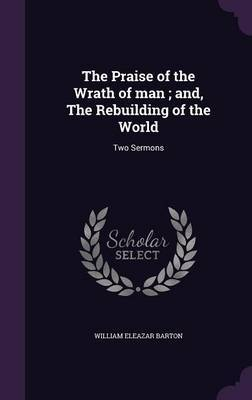 The Praise of the Wrath of Man; And, the Rebuilding of the World by William Eleazar Barton