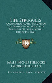 Life Struggles: An Autobiographic Record of the Earlier Trials and Later Triumphs of James Inches Hillocks (1876) by James Inches Hillocks image