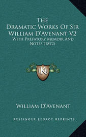 The Dramatic Works of Sir William D'Avenant V2: With Prefatory Memoir and Notes (1872) by William D'Avenant