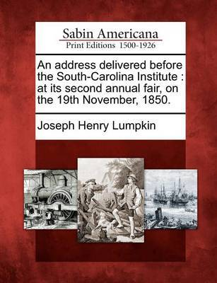An Address Delivered Before the South-Carolina Institute by Joseph Henry Lumpkin