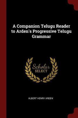 A Companion Telugu Reader to Arden's Progressive Telugu Grammar by Albert Henry Arden