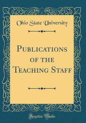 Publications of the Teaching Staff (Classic Reprint) by Ohio State University