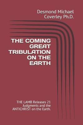 The Coming Great Tribulation on the Earth by Desmond Michael Coverley