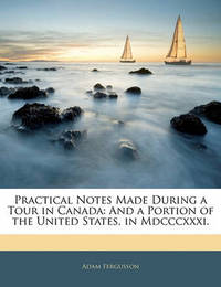 Practical Notes Made During a Tour in Canada: And a Portion of the United States, in MDCCCXXXI. by Adam Fergusson