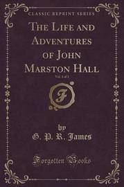The Life and Adventures of John Marston Hall, Vol. 1 of 3 (Classic Reprint) by George Payne Rainsford James
