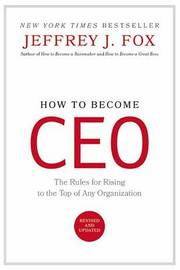 How to Become Ceo: The Rules for Rising to the Top of Any Organization by Jeffrey J Fox