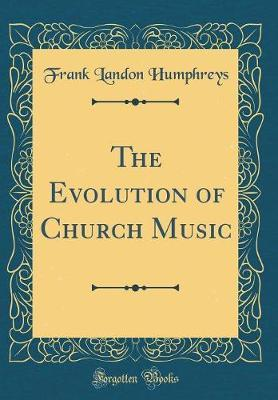 The Evolution of Church Music (Classic Reprint) by Frank Landon Humphreys image