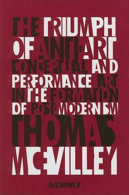 The Triumph of Anti-Art: Conceptual and Performance Art in the Formation of Post-Modernism by Thomas McEvilley