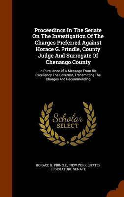 Proceedings in the Senate on the Investigation of the Charges Preferred Against Horace G. Prindle, County Judge and Surrogate of Chenango County by Horace G Prindle
