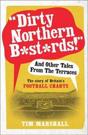 """""""Dirty Northern B*st*rds"""" and Other Tales from the Terraces by Tim Marshall"""